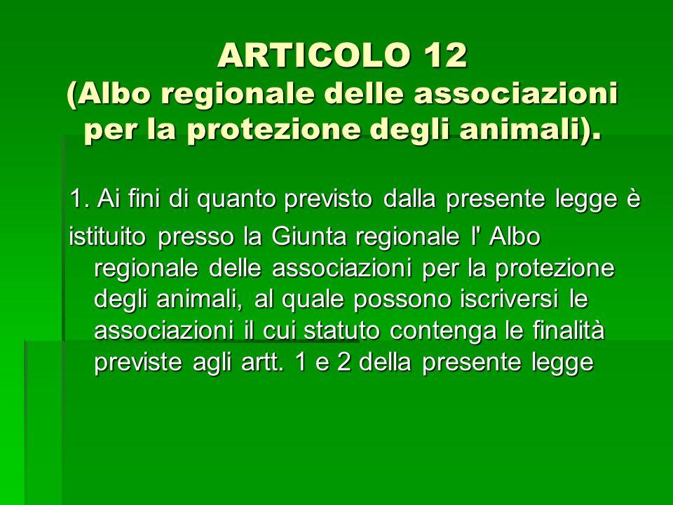 ARTICOLO 12 (Albo regionale delle associazioni per la protezione degli animali). 1. Ai fini di quanto previsto dalla presente legge è istituito presso