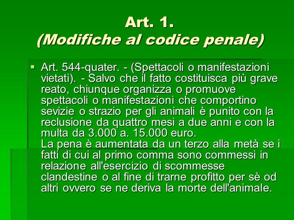 Art. 1. (Modifiche al codice penale)  Art. 544-quater. - (Spettacoli o manifestazioni vietati). - Salvo che il fatto costituisca più grave reato, chi