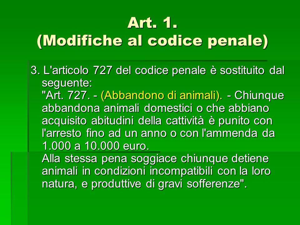 Art. 1. (Modifiche al codice penale) 3. L'articolo 727 del codice penale è sostituito dal seguente: