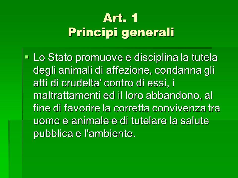 Art. 1 Principi generali Art. 1 Principi generali  Lo Stato promuove e disciplina la tutela degli animali di affezione, condanna gli atti di crudelta