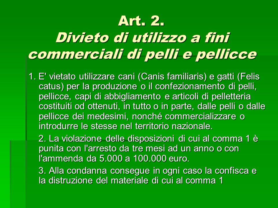 Art. 2. Divieto di utilizzo a fini commerciali di pelli e pellicce 1. E' vietato utilizzare cani (Canis familiaris) e gatti (Felis catus) per la produ