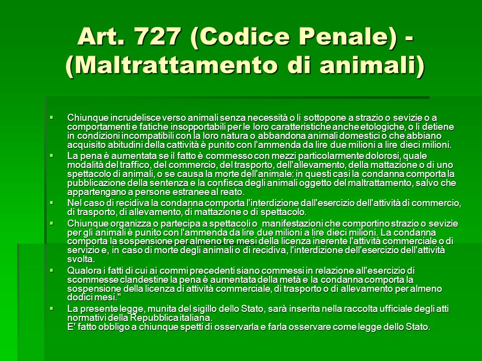 Art. 727 (Codice Penale) - (Maltrattamento di animali)  Chiunque incrudelisce verso animali senza necessità o li sottopone a strazio o sevizie o a co