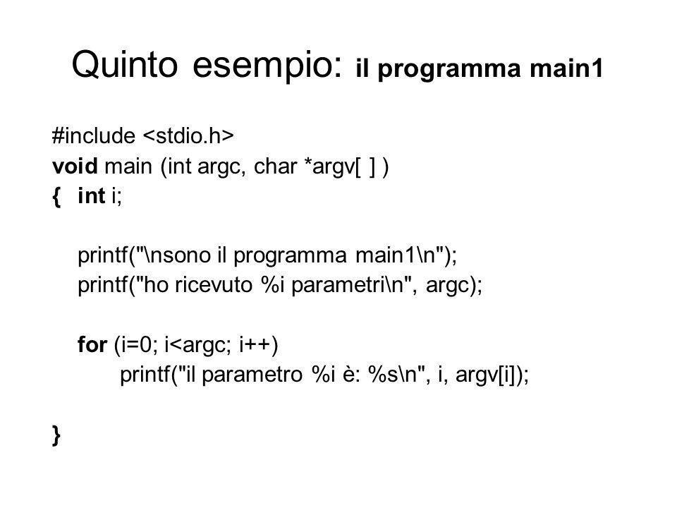 Quinto esempio: il programma main1 #include void main (int argc, char *argv[ ] ) {int i; printf( \nsono il programma main1\n ); printf( ho ricevuto %i parametri\n , argc); for (i=0; i<argc; i++) printf( il parametro %i è: %s\n , i, argv[i]); }