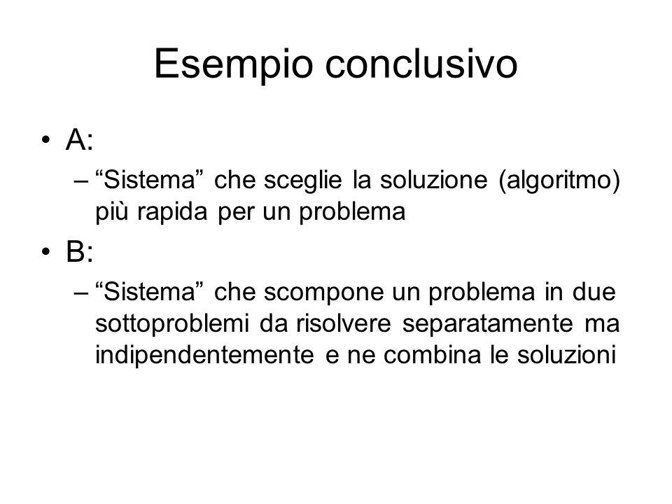 Esempio conclusivo A: – Sistema che sceglie la soluzione (algoritmo) più rapida per un problema B: – Sistema che scompone un problema in due sottoproblemi da risolvere separatamente ma indipendentemente e ne combina le soluzioni