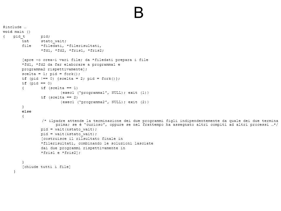 B #include … void main () {pid_t pid; intstato_wait; file *filedati, *filerisultati, *fd1, *fd2, *fris1, *fris2; [apre –o crea-i vari file; da *filedati prepara i file *fd1, *fd2 da far elaborare a programma1 e programma2 rispettivamente]; scelta = 1; pid = fork(); if (pid !== 0) {scelta = 2; pid = fork()}; if (pid == 0) {if (scelta == 1) {exec1 ( programma1 , NULL); exit (1)} if (scelta == 2) {exec1 ( programma2 , NULL); exit (2)} } else { /* ilpadre attende la terminazione dei due programmi figli indipendentemente da quale dei due termina prima; se è curioso , oppure se nel frattempo ha assegnato altri compiti ad altri processi …*/ pid = wait(&stato_wait); [costruisce il rilsultato finale in *filerisultati, combinando le soluzioni lasciate dai due programmi rispettivamente in *fris1 e *fris2]; } [chiude tutti i file] }