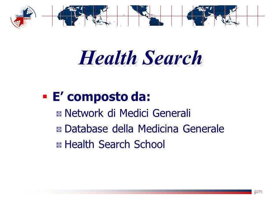 gcm Health Search  E' composto da: Network di Medici Generali Database della Medicina Generale Health Search School