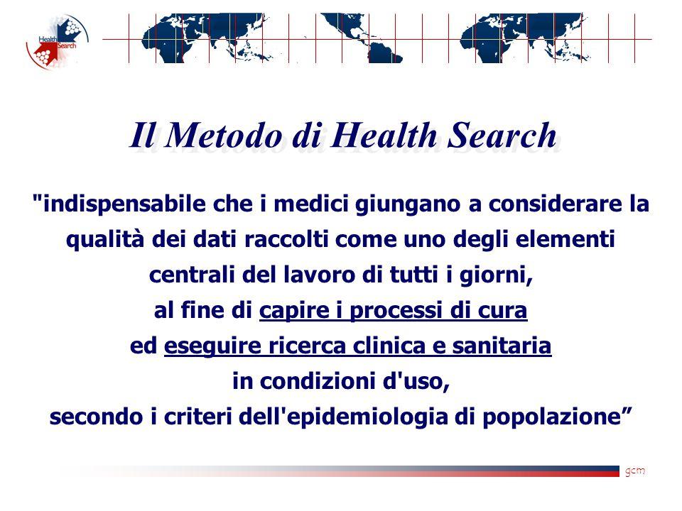 gcm indispensabile che i medici giungano a considerare la qualità dei dati raccolti come uno degli elementi centrali del lavoro di tutti i giorni, al fine di capire i processi di cura ed eseguire ricerca clinica e sanitaria in condizioni d uso, secondo i criteri dell epidemiologia di popolazione Il Metodo di Health Search