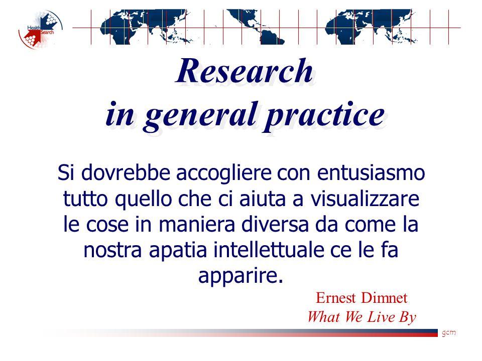 gcm Research in general practice Si dovrebbe accogliere con entusiasmo tutto quello che ci aiuta a visualizzare le cose in maniera diversa da come la
