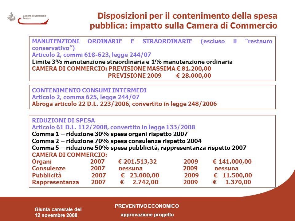 PREVENTIVO ECONOMICO approvazione progetto Giunta camerale del 12 novembre 2008 Disposizioni per il contenimento della spesa pubblica: impatto sulla Camera di Commercio MANUTENZIONI ORDINARIE E STRAORDINARIE (escluso il restauro conservativo ) Articolo 2, commi 618-623, legge 244/07 Limite 3% manutenzione straordinaria e 1% manutenzione ordinaria CAMERA DI COMMERCIO: PREVISIONE MASSIMA € 81.200,00 PREVISIONE 2009 € 28.000,00 CONTENIMENTO CONSUMI INTERMEDI Articolo 2, comma 625, legge 244/07 Abroga articolo 22 D.L.