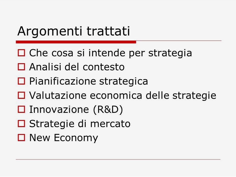 Argomenti trattati  Che cosa si intende per strategia  Analisi del contesto  Pianificazione strategica  Valutazione economica delle strategie  Innovazione (R&D)  Strategie di mercato  New Economy