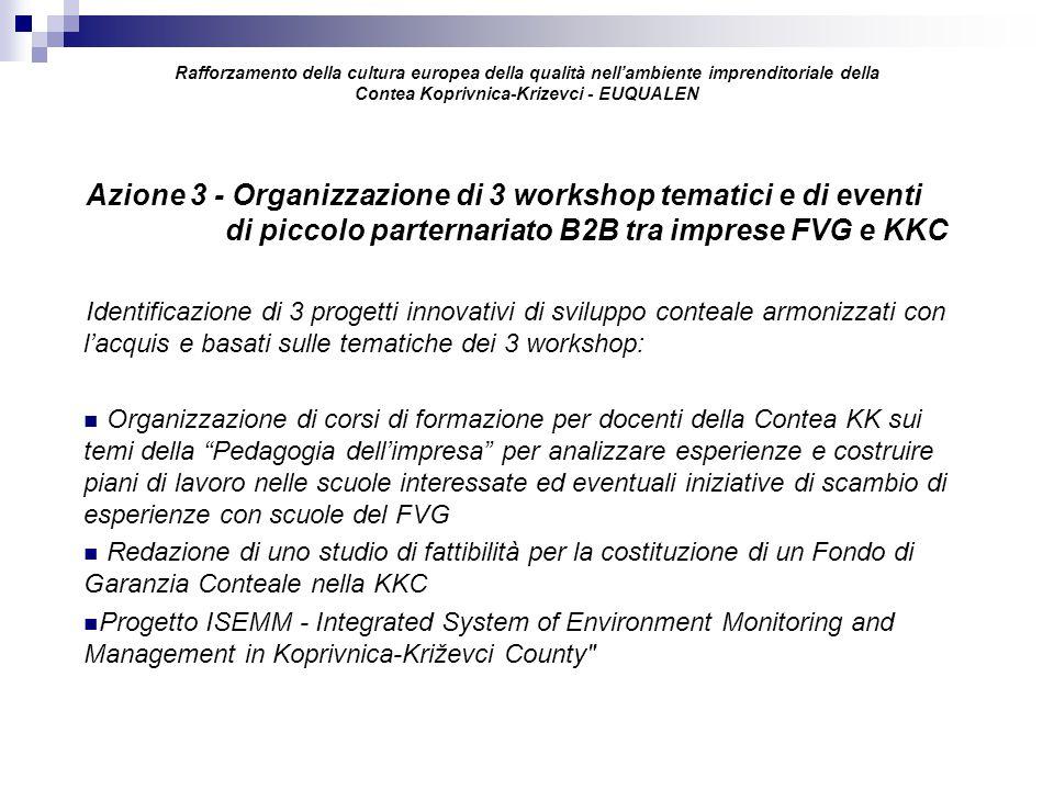 Rafforzamento della cultura europea della qualità nell'ambiente imprenditoriale della Contea Koprivnica-Krizevci - EUQUALEN Azione 3 - Organizzazione di 3 workshop tematici e di eventi di piccolo parternariato B2B tra imprese FVG e KKC Identificazione di 3 progetti innovativi di sviluppo conteale armonizzati con l'acquis e basati sulle tematiche dei 3 workshop: Organizzazione di corsi di formazione per docenti della Contea KK sui temi della Pedagogia dell'impresa per analizzare esperienze e costruire piani di lavoro nelle scuole interessate ed eventuali iniziative di scambio di esperienze con scuole del FVG Redazione di uno studio di fattibilità per la costituzione di un Fondo di Garanzia Conteale nella KKC Progetto ISEMM - Integrated System of Environment Monitoring and Management in Koprivnica-Križevci County