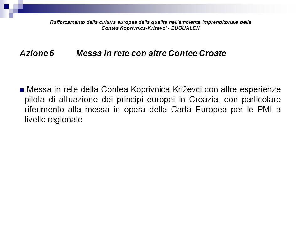 Rafforzamento della cultura europea della qualità nell'ambiente imprenditoriale della Contea Koprivnica-Krizevci - EUQUALEN Azione 6 Messa in rete con altre Contee Croate Messa in rete della Contea Koprivnica-Križevci con altre esperienze pilota di attuazione dei principi europei in Croazia, con particolare riferimento alla messa in opera della Carta Europea per le PMI a livello regionale
