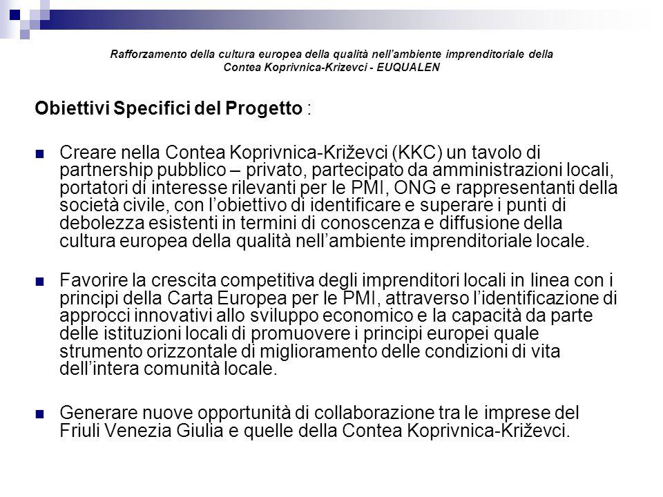 Rafforzamento della cultura europea della qualità nell'ambiente imprenditoriale della Contea Koprivnica-Krizevci - EUQUALEN Obiettivi Specifici del Progetto : Creare nella Contea Koprivnica-Križevci (KKC) un tavolo di partnership pubblico – privato, partecipato da amministrazioni locali, portatori di interesse rilevanti per le PMI, ONG e rappresentanti della società civile, con l'obiettivo di identificare e superare i punti di debolezza esistenti in termini di conoscenza e diffusione della cultura europea della qualità nell'ambiente imprenditoriale locale.