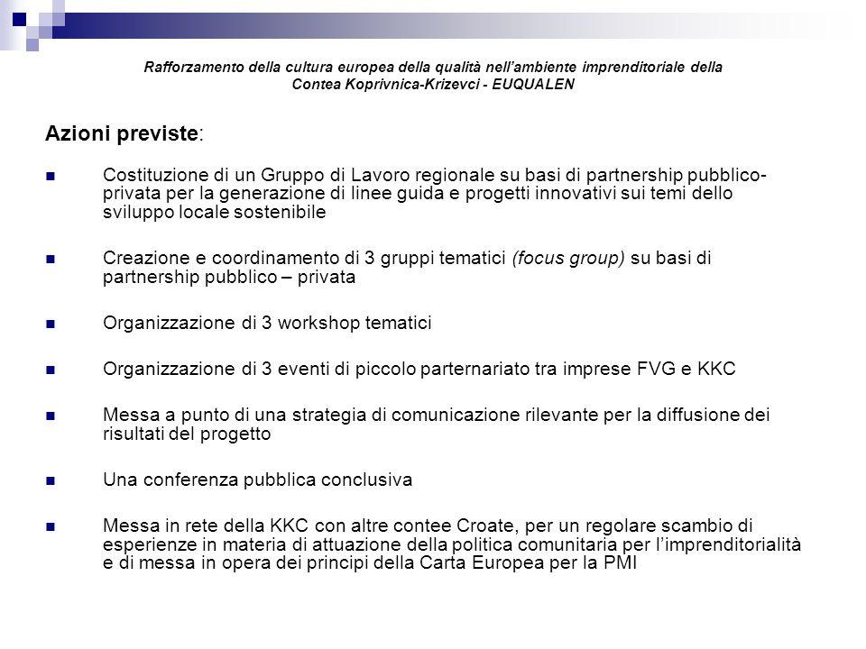Rafforzamento della cultura europea della qualità nell'ambiente imprenditoriale della Contea Koprivnica-Krizevci - EUQUALEN Azioni previste: Costituzione di un Gruppo di Lavoro regionale su basi di partnership pubblico- privata per la generazione di linee guida e progetti innovativi sui temi dello sviluppo locale sostenibile Creazione e coordinamento di 3 gruppi tematici (focus group) su basi di partnership pubblico – privata Organizzazione di 3 workshop tematici Organizzazione di 3 eventi di piccolo parternariato tra imprese FVG e KKC Messa a punto di una strategia di comunicazione rilevante per la diffusione dei risultati del progetto Una conferenza pubblica conclusiva Messa in rete della KKC con altre contee Croate, per un regolare scambio di esperienze in materia di attuazione della politica comunitaria per l'imprenditorialità e di messa in opera dei principi della Carta Europea per la PMI