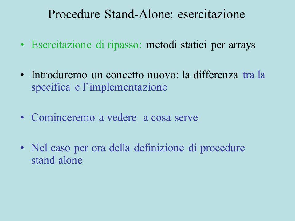 Procedure Stand-Alone: esercitazione Esercitazione di ripasso: metodi statici per arrays Introduremo un concetto nuovo: la differenza tra la specifica e l'implementazione Cominceremo a vedere a cosa serve Nel caso per ora della definizione di procedure stand alone