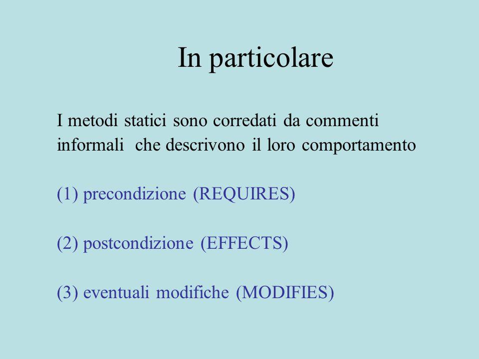 In particolare I metodi statici sono corredati da commenti informali che descrivono il loro comportamento (1) precondizione (REQUIRES) (2) postcondizione (EFFECTS) (3) eventuali modifiche (MODIFIES)