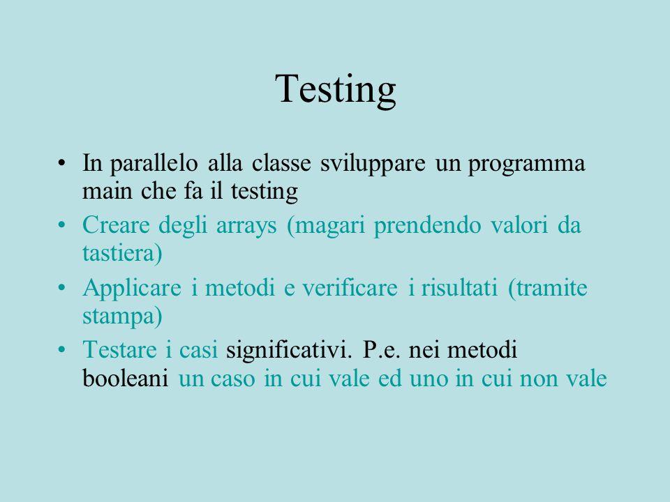 Testing In parallelo alla classe sviluppare un programma main che fa il testing Creare degli arrays (magari prendendo valori da tastiera) Applicare i metodi e verificare i risultati (tramite stampa) Testare i casi significativi.