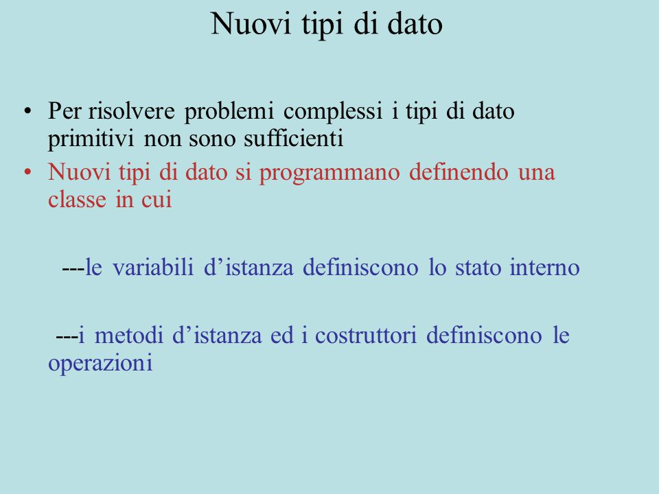 Nuovi tipi di dato Per risolvere problemi complessi i tipi di dato primitivi non sono sufficienti Nuovi tipi di dato si programmano definendo una classe in cui ---le variabili d'istanza definiscono lo stato interno ---i metodi d'istanza ed i costruttori definiscono le operazioni