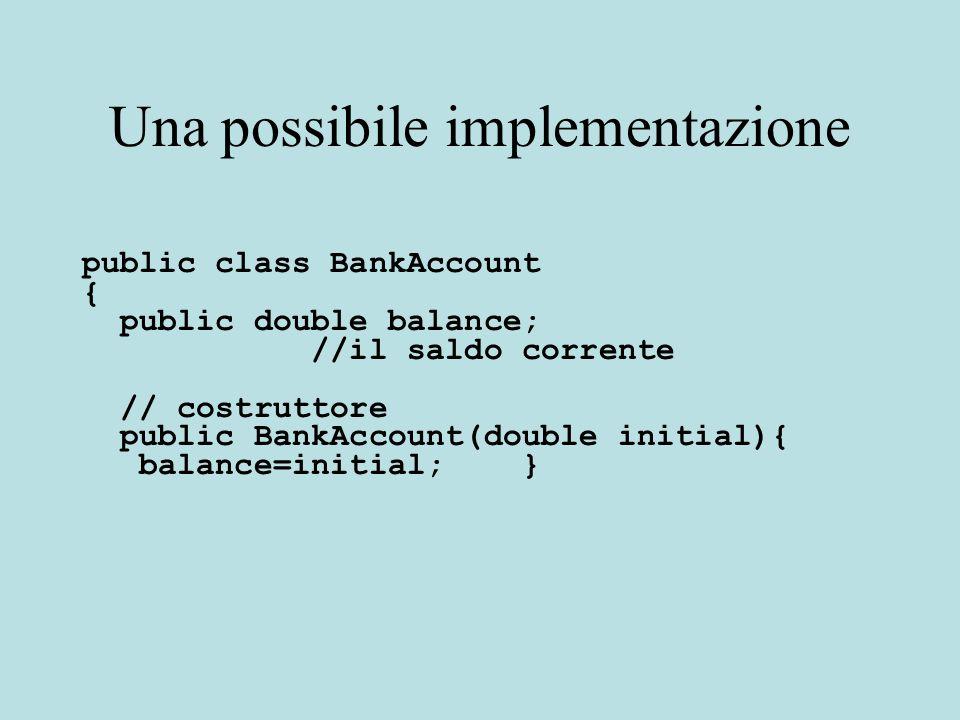 Una possibile implementazione // metodi public void deposit(double amount) { balance = balance + amount; } public void withdraw(double amount) { balance = balance - amount; } public double getBalance() { return balance; }