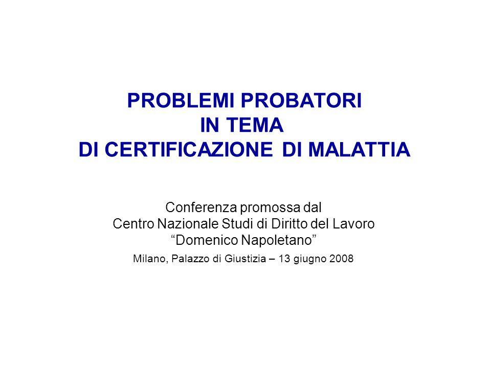 PROBLEMI PROBATORI IN TEMA DI CERTIFICAZIONE DI MALATTIA Conferenza promossa dal Centro Nazionale Studi di Diritto del Lavoro Domenico Napoletano Milano, Palazzo di Giustizia – 13 giugno 2008