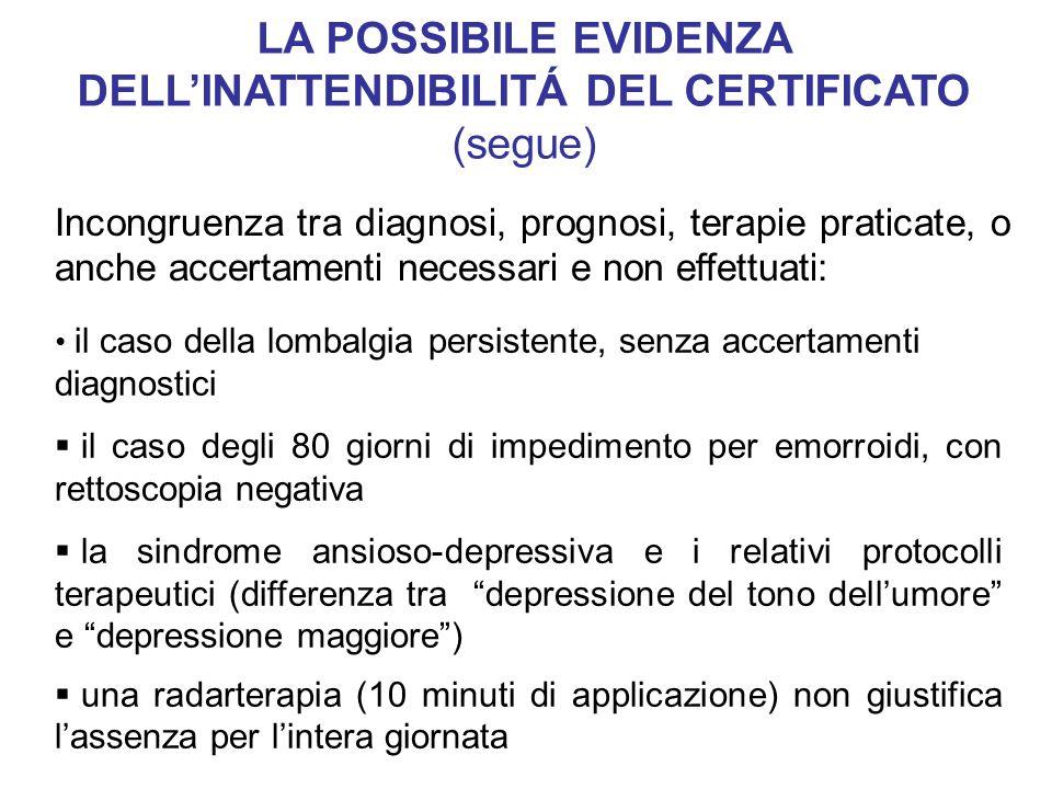 il caso della lombalgia persistente, senza accertamenti diagnostici  il caso degli 80 giorni di impedimento per emorroidi, con rettoscopia negativa  la sindrome ansioso-depressiva e i relativi protocolli terapeutici (differenza tra depressione del tono dell'umore e depressione maggiore )  una radarterapia (10 minuti di applicazione) non giustifica l'assenza per l'intera giornata LA POSSIBILE EVIDENZA DELL'INATTENDIBILITÁ DEL CERTIFICATO (segue) Incongruenza tra diagnosi, prognosi, terapie praticate, o anche accertamenti necessari e non effettuati: