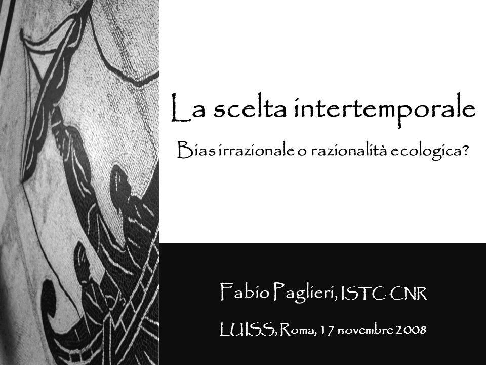 La scelta intertemporale Bias irrazionale o razionalità ecologica? Fabio Paglieri, ISTC-CNR LUISS, Roma, 17 novembre 2008