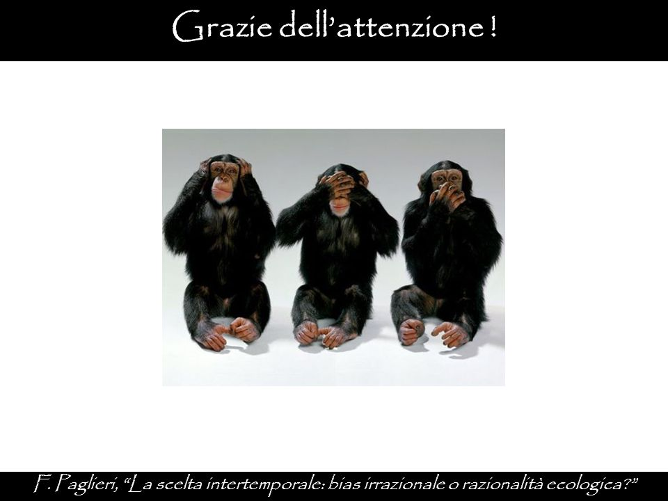 """Grazie dell'attenzione ! F. Paglieri, """"La scelta intertemporale: bias irrazionale o razionalità ecologica?"""""""