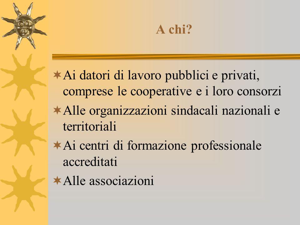 A chi?  Ai datori di lavoro pubblici e privati, comprese le cooperative e i loro consorzi  Alle organizzazioni sindacali nazionali e territoriali 