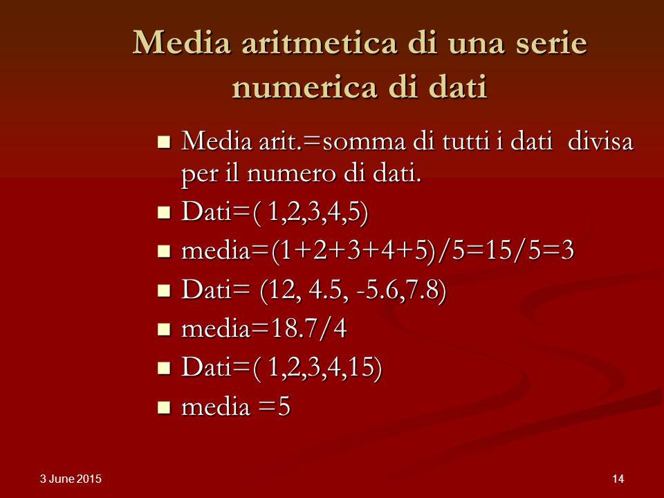 3 June 2015 14 Media aritmetica di una serie numerica di dati Media arit.=somma di tutti i dati divisa per il numero di dati.