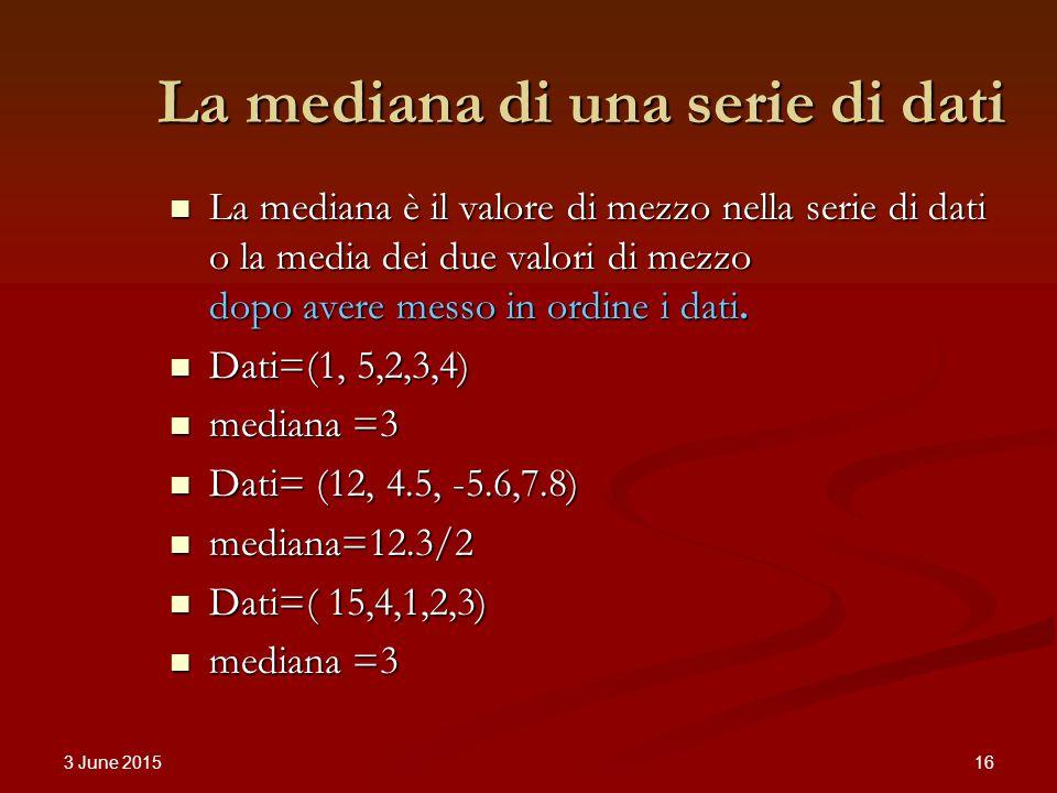 3 June 2015 16 La mediana di una serie di dati La mediana è il valore di mezzo nella serie di dati o la media dei due valori di mezzo dopo avere messo in ordine i dati.