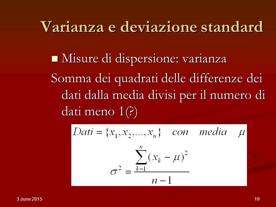3 June 2015 19 Varianza e deviazione standard Misure di dispersione: varianza Misure di dispersione: varianza Somma dei quadrati delle differenze dei dati dalla media divisi per il numero di dati meno 1( )