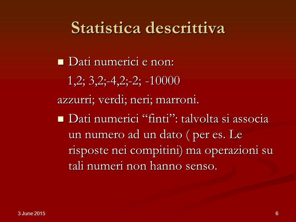 3 June 2015 6 Statistica descrittiva Dati numerici e non: Dati numerici e non: 1,2; 3,2;-4,2;-2; -10000 1,2; 3,2;-4,2;-2; -10000 azzurri; verdi; neri; marroni.