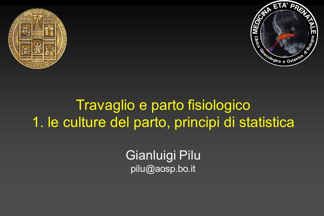 Travaglio e parto fisiologico 1. le culture del parto, principi di statistica Gianluigi Pilu pilu@aosp.bo.it
