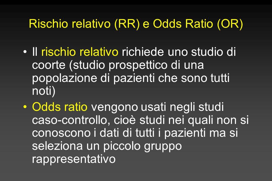 Rischio relativo (RR) e Odds Ratio (OR) Il rischio relativo richiede uno studio di coorte (studio prospettico di una popolazione di pazienti che sono