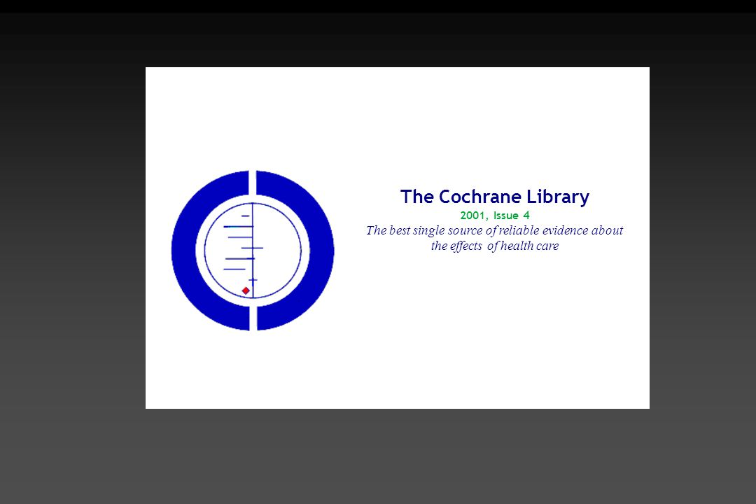 The Cochrane Library 2001, Issue 4 The best single source of reliable evidence about the effects of health care