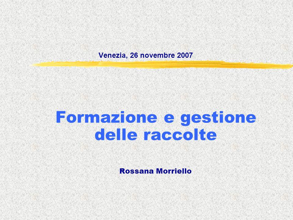 Venezia, 26 novembre 2007 Formazione e gestione delle raccolte Rossana Morriello