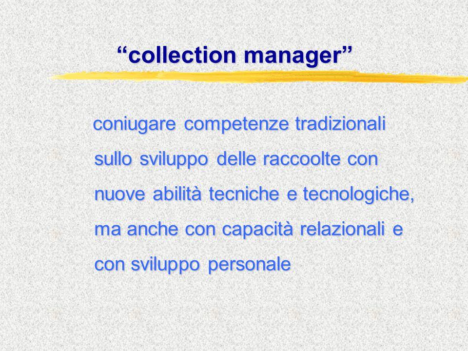 """""""collection manager"""" coniugare competenze tradizionali sullo sviluppo delle raccoolte con nuove abilità tecniche e tecnologiche, ma anche con capacità"""