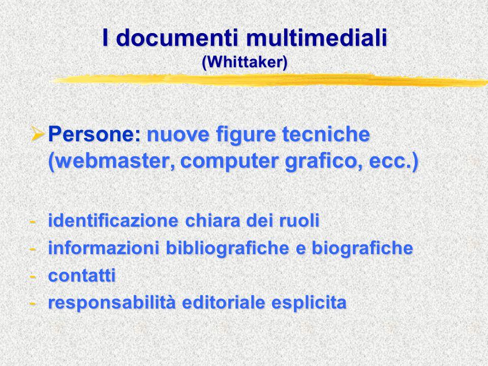 I documenti multimediali (Whittaker)  Persone: nuove figure tecniche (webmaster, computer grafico, ecc.) -identificazione chiara dei ruoli -informazioni bibliografiche e biografiche -contatti -responsabilità editoriale esplicita