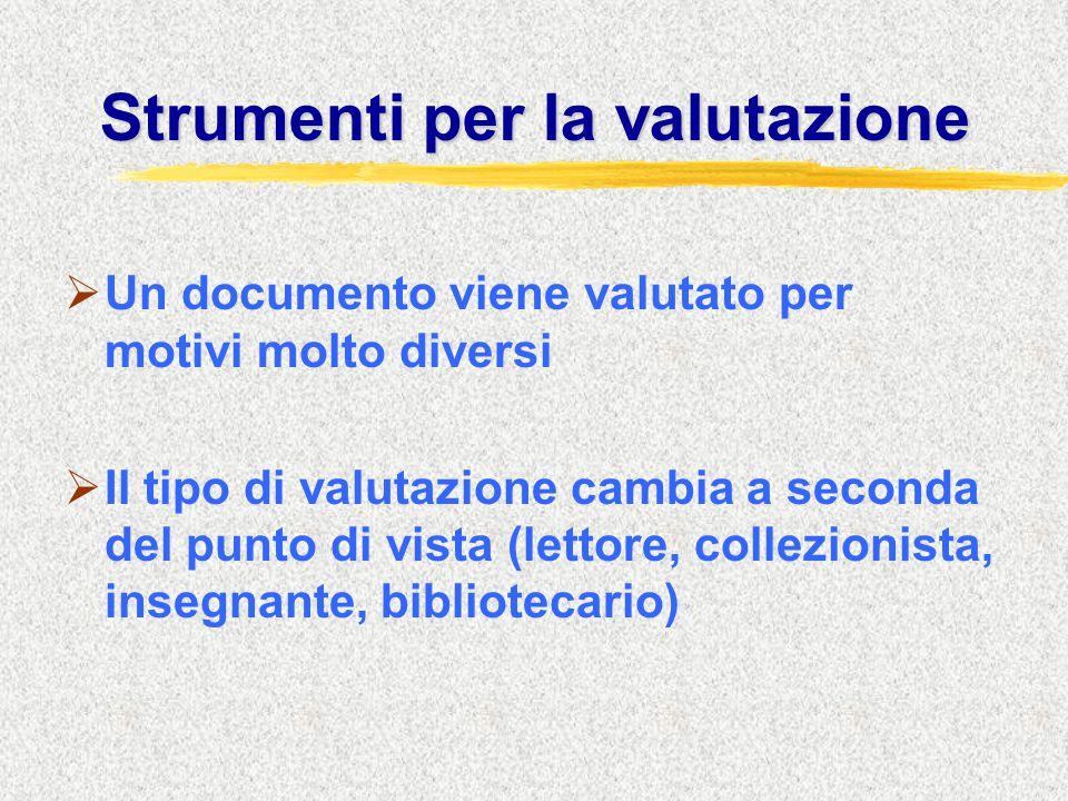 Strumenti per la valutazione  Un documento viene valutato per motivi molto diversi  Il tipo di valutazione cambia a seconda del punto di vista (lettore, collezionista, insegnante, bibliotecario)