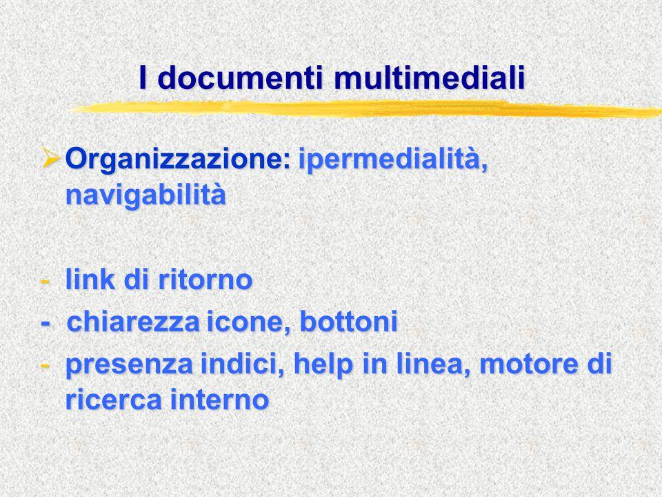 I documenti multimediali  Organizzazione: ipermedialità, navigabilità -link di ritorno - chiarezza icone, bottoni -presenza indici, help in linea, motore di ricerca interno