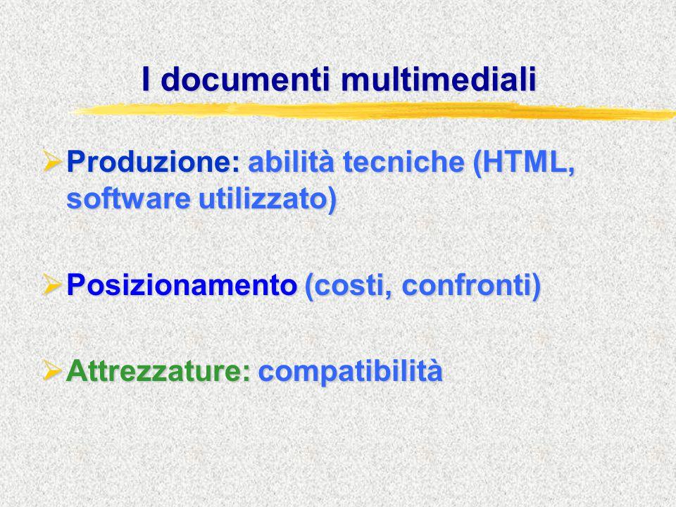 I documenti multimediali  Produzione: abilità tecniche (HTML, software utilizzato)  Posizionamento (costi, confronti)  Attrezzature: compatibilità