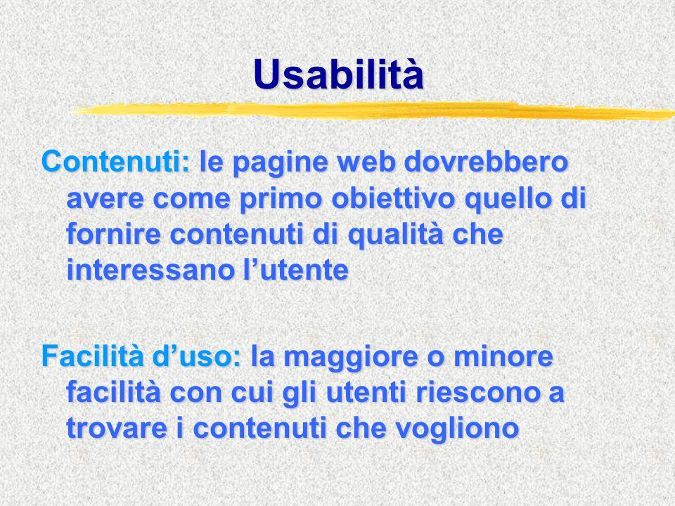 Usabilità Contenuti: le pagine web dovrebbero avere come primo obiettivo quello di fornire contenuti di qualità che interessano l'utente Facilità d'uso: la maggiore o minore facilità con cui gli utenti riescono a trovare i contenuti che vogliono