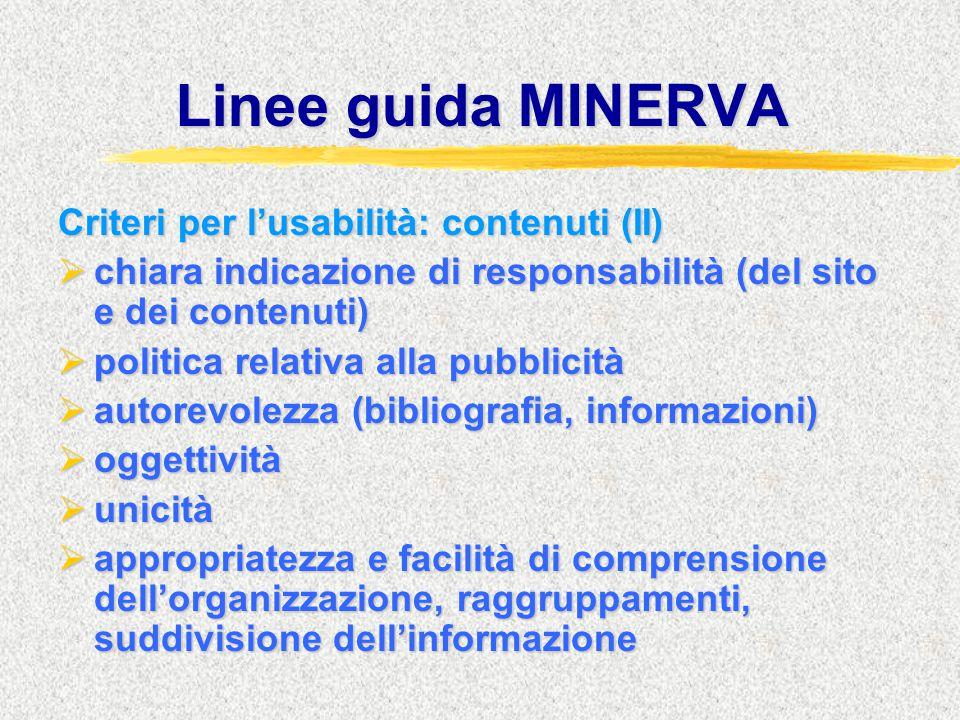 Linee guida MINERVA Criteri per l'usabilità: contenuti (II)  chiara indicazione di responsabilità (del sito e dei contenuti)  politica relativa alla pubblicità  autorevolezza (bibliografia, informazioni)  oggettività  unicità  appropriatezza e facilità di comprensione dell'organizzazione, raggruppamenti, suddivisione dell'informazione