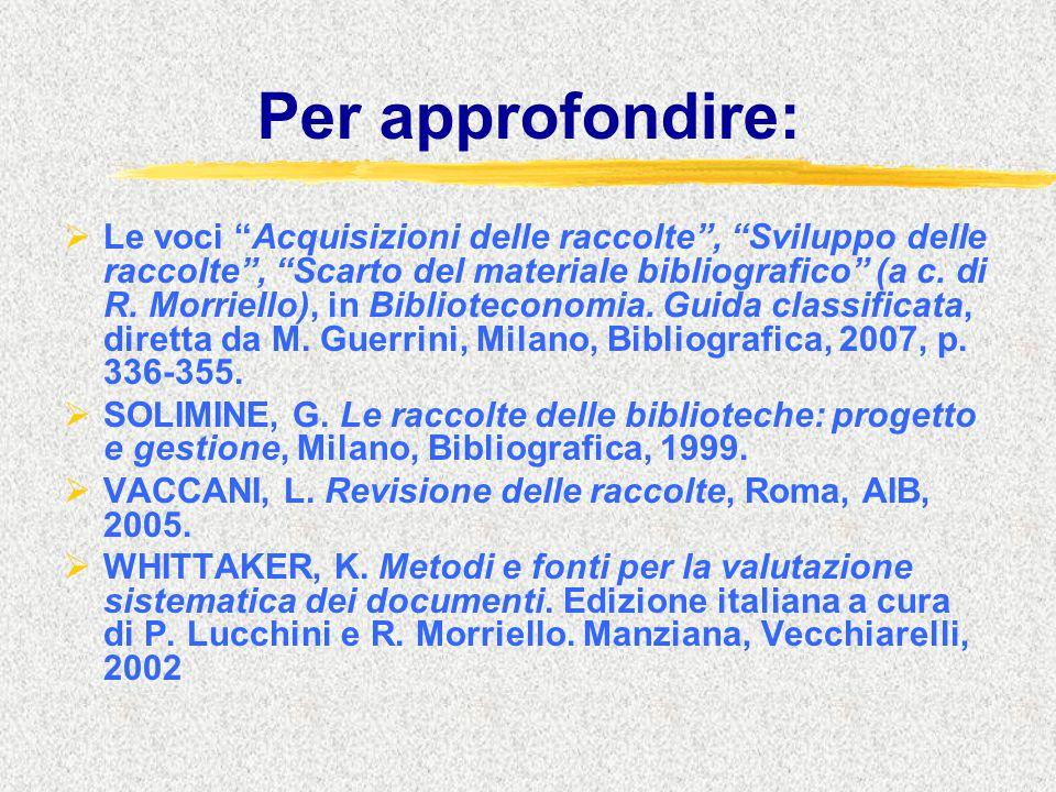 """Per approfondire:  Le voci """"Acquisizioni delle raccolte"""", """"Sviluppo delle raccolte"""", """"Scarto del materiale bibliografico"""" (a c. di R. Morriello), in"""