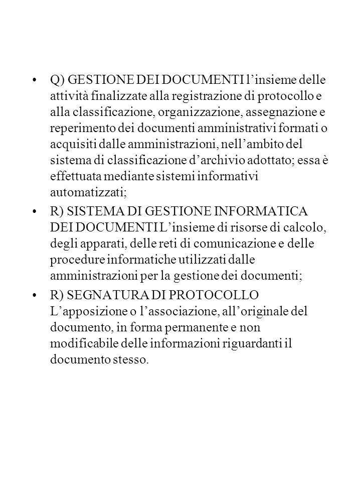 Q) GESTIONE DEI DOCUMENTI l'insieme delle attività finalizzate alla registrazione di protocollo e alla classificazione, organizzazione, assegnazione e reperimento dei documenti amministrativi formati o acquisiti dalle amministrazioni, nell'ambito del sistema di classificazione d'archivio adottato; essa è effettuata mediante sistemi informativi automatizzati; R) SISTEMA DI GESTIONE INFORMATICA DEI DOCUMENTI L'insieme di risorse di calcolo, degli apparati, delle reti di comunicazione e delle procedure informatiche utilizzati dalle amministrazioni per la gestione dei documenti; R) SEGNATURA DI PROTOCOLLO L'apposizione o l'associazione, all'originale del documento, in forma permanente e non modificabile delle informazioni riguardanti il documento stesso.