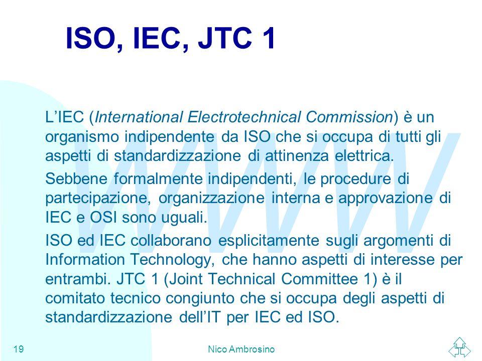 WWW Nico Ambrosino19 ISO, IEC, JTC 1 L'IEC (International Electrotechnical Commission) è un organismo indipendente da ISO che si occupa di tutti gli aspetti di standardizzazione di attinenza elettrica.