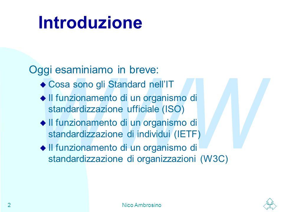 WWW Nico Ambrosino2 Introduzione Oggi esaminiamo in breve: u Cosa sono gli Standard nell'IT u Il funzionamento di un organismo di standardizzazione ufficiale (ISO) u Il funzionamento di un organismo di standardizzazione di individui (IETF) u Il funzionamento di un organismo di standardizzazione di organizzazioni (W3C)