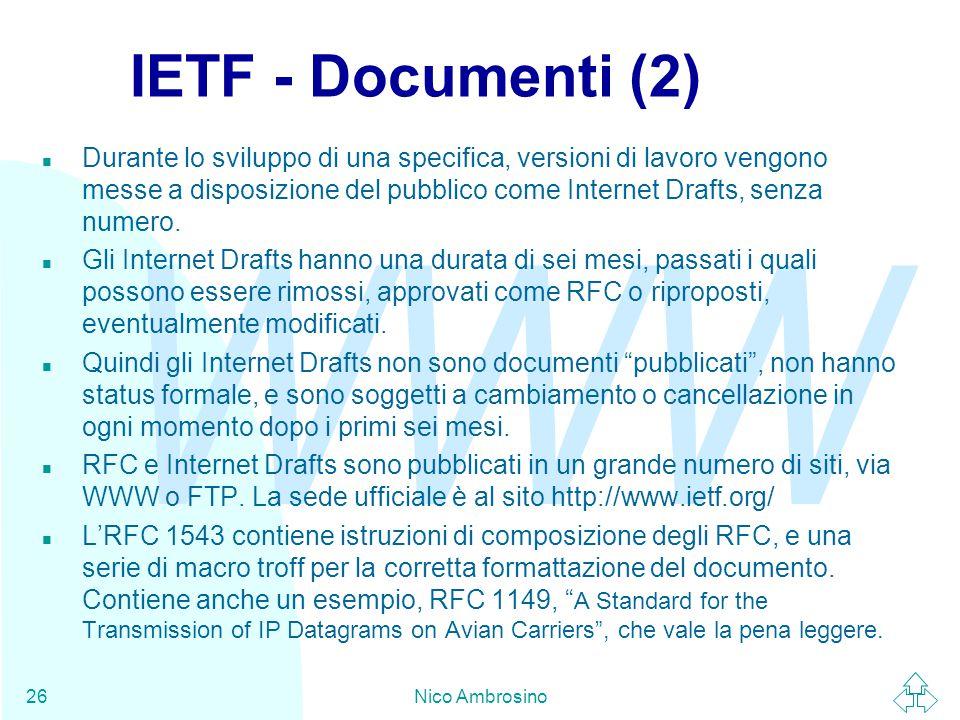WWW Nico Ambrosino26 IETF - Documenti (2) n Durante lo sviluppo di una specifica, versioni di lavoro vengono messe a disposizione del pubblico come Internet Drafts, senza numero.