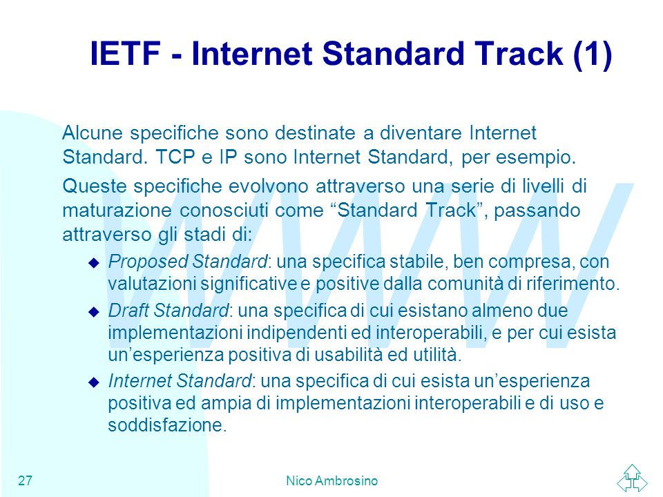 WWW Nico Ambrosino27 IETF - Internet Standard Track (1) Alcune specifiche sono destinate a diventare Internet Standard.