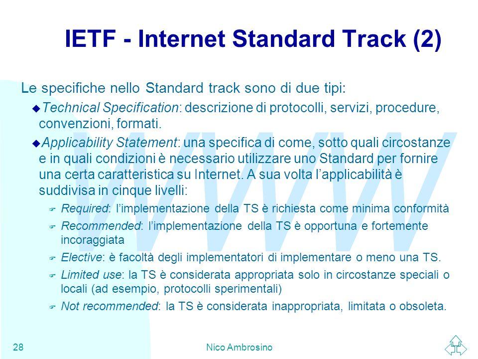 WWW Nico Ambrosino28 IETF - Internet Standard Track (2) Le specifiche nello Standard track sono di due tipi: u Technical Specification: descrizione di protocolli, servizi, procedure, convenzioni, formati.